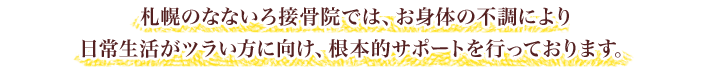 札幌のなないろ接骨院では、お身体の不調により日常生活がツラい方に向け、根本的サポートを行っております